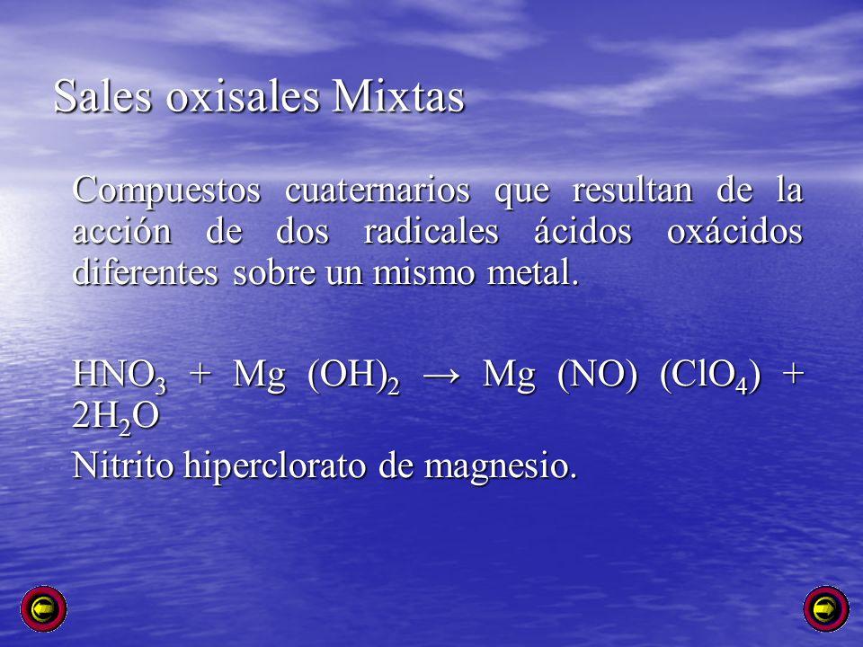 Sales oxisales Mixtas Compuestos cuaternarios que resultan de la acción de dos radicales ácidos oxácidos diferentes sobre un mismo metal.