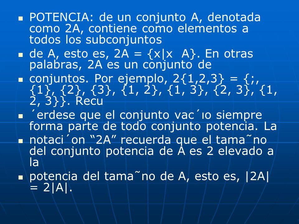 POTENCIA: de un conjunto A, denotada como 2A, contiene como elementos a todos los subconjuntos