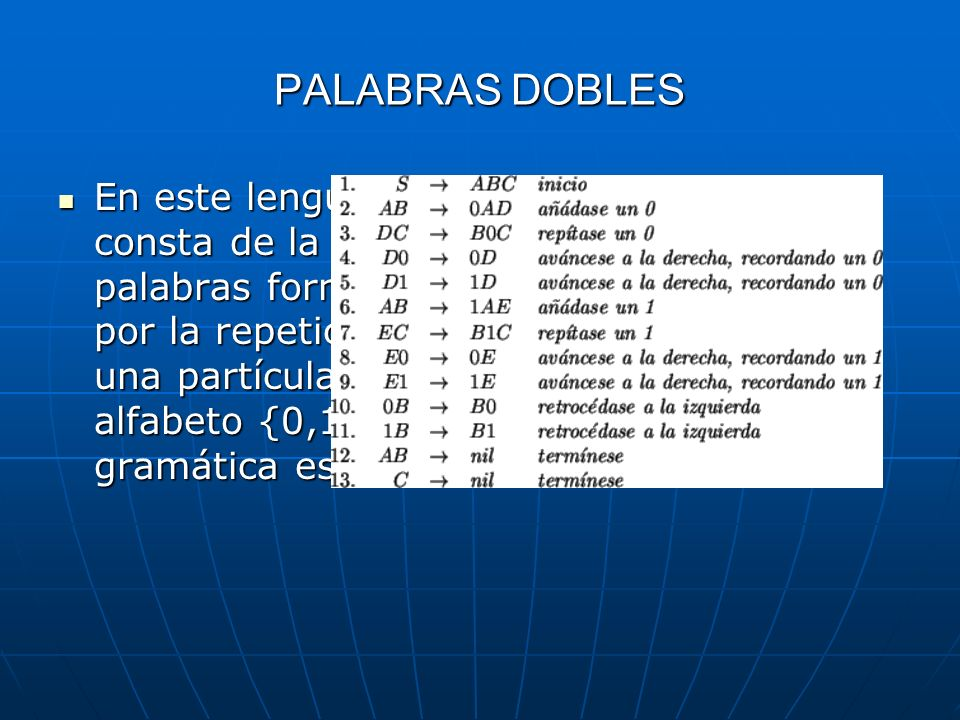 PALABRAS DOBLESEn este lenguaje consta de la palabras formadas por la repetición de una partícula en el alfabeto {0,1}, su gramática es: