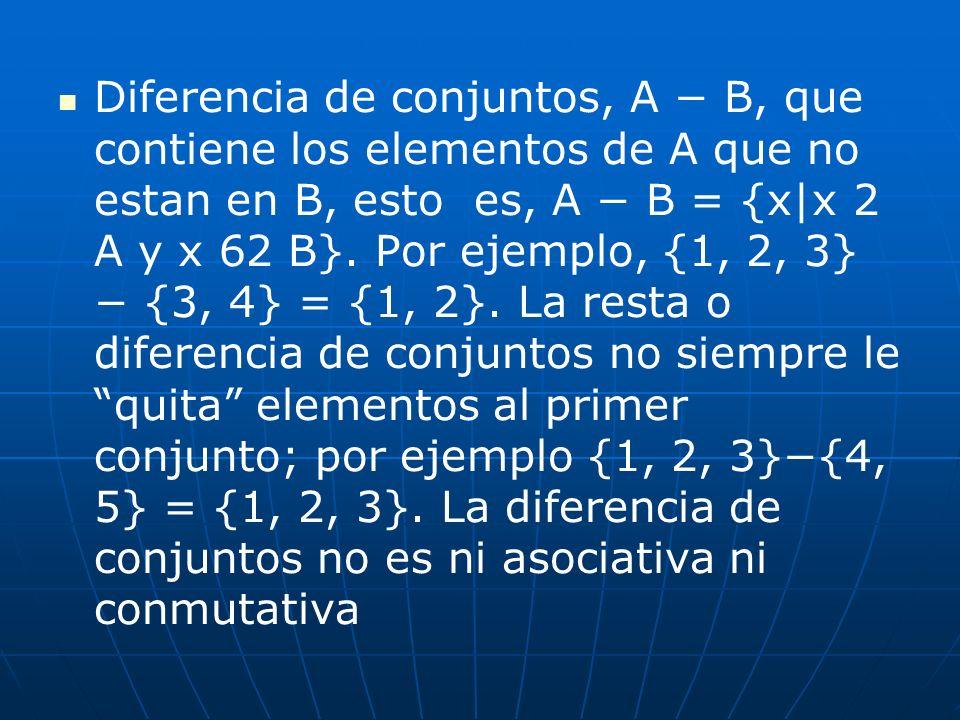 Diferencia de conjuntos, A − B, que contiene los elementos de A que no estan en B, esto es, A − B = {x|x 2 A y x 62 B}.
