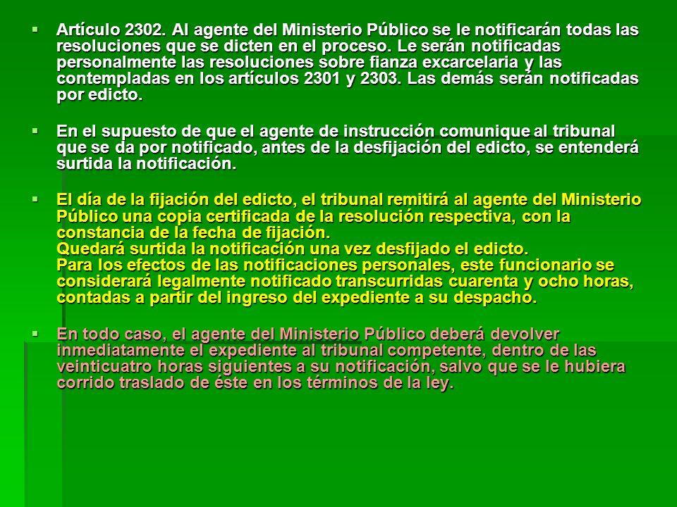 Artículo 2302. Al agente del Ministerio Público se le notificarán todas las resoluciones que se dicten en el proceso. Le serán notificadas personalmente las resoluciones sobre fianza excarcelaria y las contempladas en los artículos 2301 y 2303. Las demás serán notificadas por edicto.