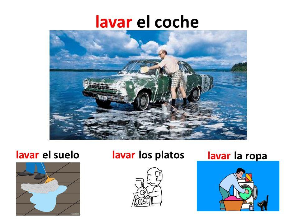lavar el coche lavar el suelo lavar los platos lavar la ropa