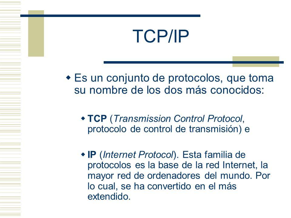 TCP/IP Es un conjunto de protocolos, que toma su nombre de los dos más conocidos: