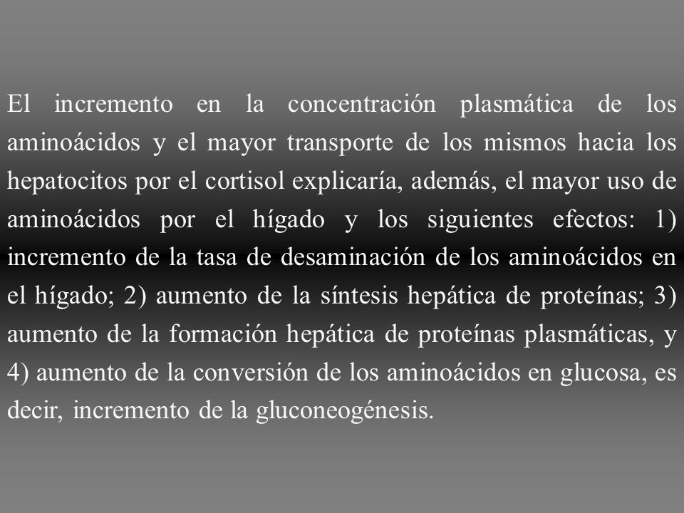 El incremento en la concentración plasmática de los aminoácidos y el mayor transporte de los mismos hacia los hepatocitos por el cortisol explicaría, además, el mayor uso de aminoácidos por el hígado y los siguientes efectos: 1) incremento de la tasa de desaminación de los aminoácidos en el hígado; 2) aumento de la síntesis hepática de proteínas; 3) aumento de la formación hepática de proteínas plasmáticas, y 4) aumento de la conversión de los aminoácidos en glucosa, es decir, incremento de la gluconeogénesis.