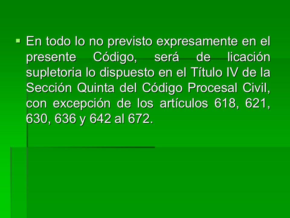 En todo lo no previsto expresamente en el presente Código, será de licación supletoria lo dispuesto en el Título IV de la Sección Quinta del Código Procesal Civil, con excepción de los artículos 618, 621, 630, 636 y 642 al 672.