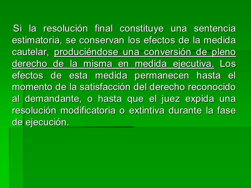 Si la resolución final constituye una sentencia estimatoria, se conservan los efectos de la medida cautelar, produciéndose una conversión de pleno derecho de la misma en medida ejecutiva.