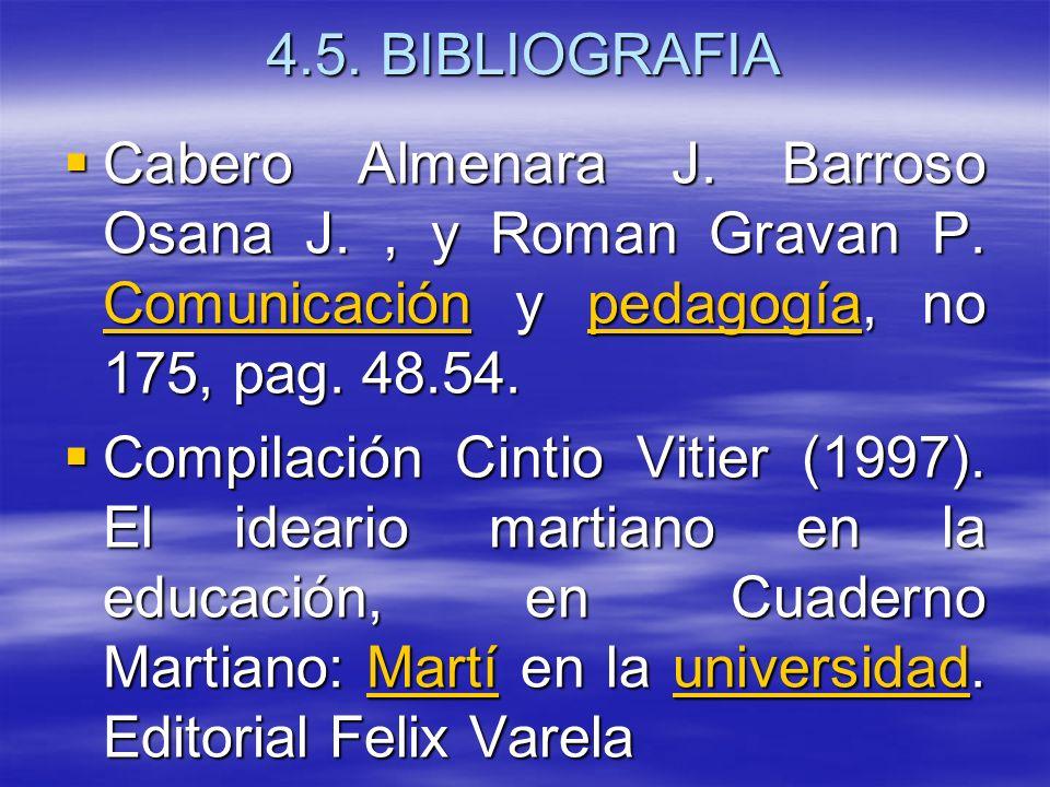 4.5. BIBLIOGRAFIA Cabero Almenara J. Barroso Osana J. , y Roman Gravan P. Comunicación y pedagogía, no 175, pag. 48.54.
