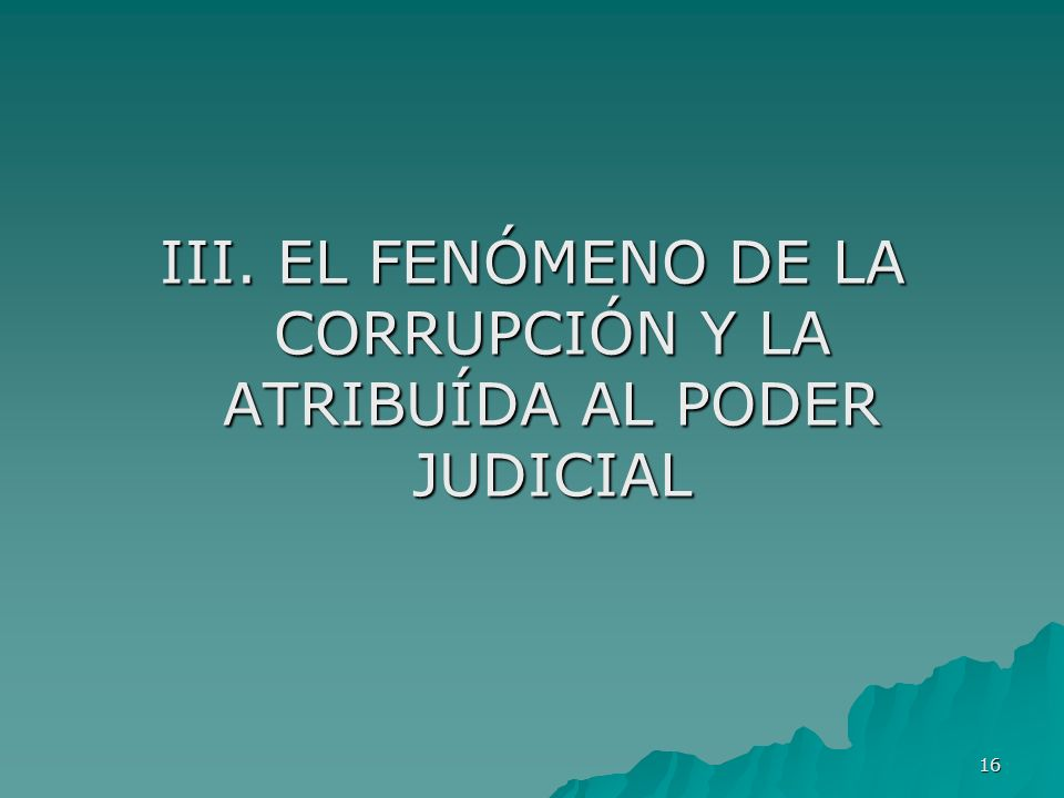 III. EL FENÓMENO DE LA CORRUPCIÓN Y LA ATRIBUÍDA AL PODER JUDICIAL