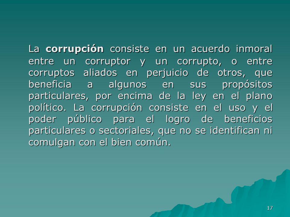 La corrupción consiste en un acuerdo inmoral entre un corruptor y un corrupto, o entre corruptos aliados en perjuicio de otros, que beneficia a algunos en sus propósitos particulares, por encima de la ley en el plano político.