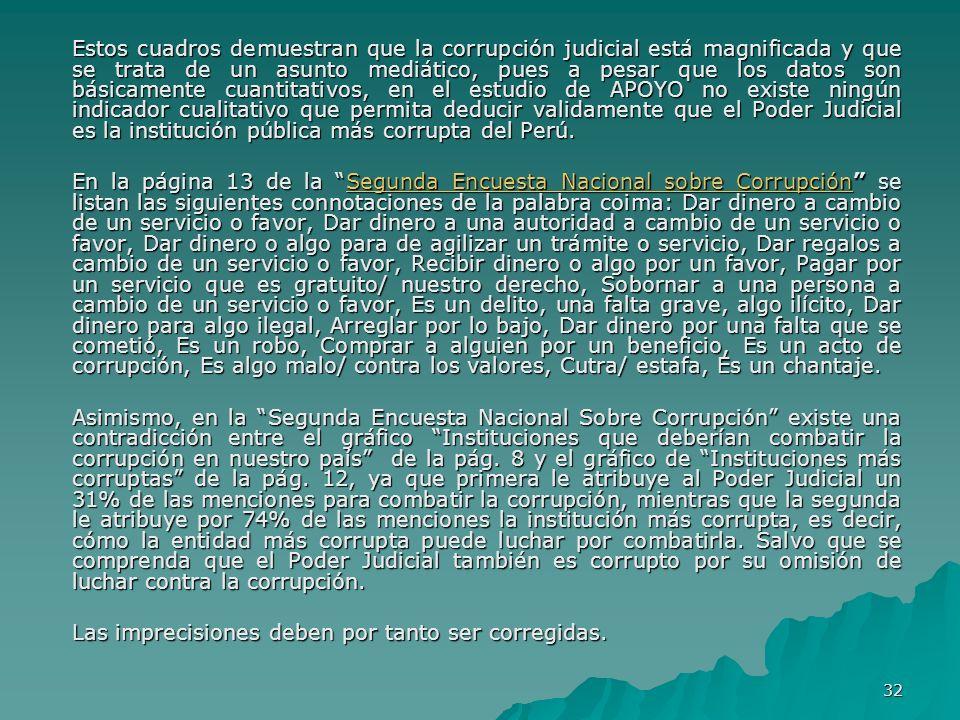 Estos cuadros demuestran que la corrupción judicial está magnificada y que se trata de un asunto mediático, pues a pesar que los datos son básicamente cuantitativos, en el estudio de APOYO no existe ningún indicador cualitativo que permita deducir validamente que el Poder Judicial es la institución pública más corrupta del Perú.