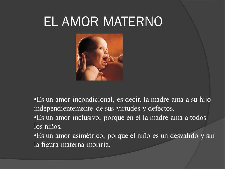 EL AMOR MATERNO Es un amor incondicional, es decir, la madre ama a su hijo. independientemente de sus virtudes y defectos.