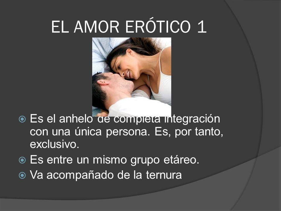EL AMOR ERÓTICO 1 Es el anhelo de completa integración con una única persona. Es, por tanto, exclusivo.