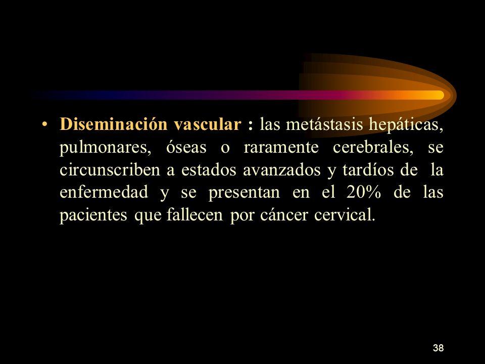 Diseminación vascular : las metástasis hepáticas, pulmonares, óseas o raramente cerebrales, se circunscriben a estados avanzados y tardíos de la enfermedad y se presentan en el 20% de las pacientes que fallecen por cáncer cervical.