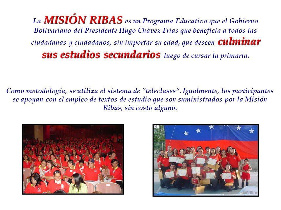 La MISIÓN RIBAS es un Programa Educativo que el Gobierno Bolivariano del Presidente Hugo Chávez Frías que beneficia a todos las ciudadanas y ciudadanos, sin importar su edad, que deseen culminar sus estudios secundarios luego de cursar la primaria.