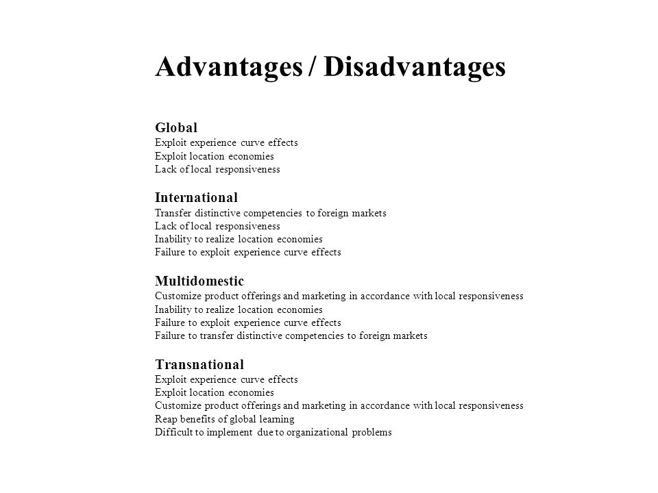 Advantages / Disadvantages Global Exploit experience curve effects Exploit location economies Lack of local responsiveness International Transfer distinctive competencies to foreign markets Lack of local responsiveness Inability to realize location economies Failure to exploit experience curve effects Multidomestic Customize product offerings and marketing in accordance with local responsiveness Inability to realize location economies Failure to exploit experience curve effects Failure to transfer distinctive competencies to foreign markets Transnational Exploit experience curve effects Exploit location economies Customize product offerings and marketing in accordance with local responsiveness Reap benefits of global learning Difficult to implement due to organizational problems