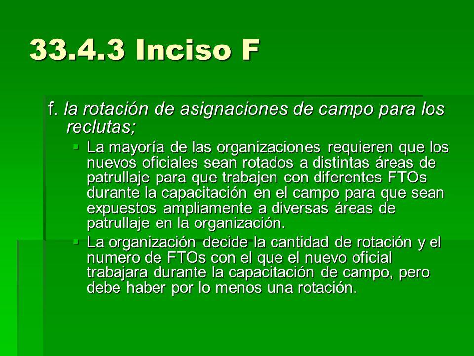 33.4.3 Inciso F f. la rotación de asignaciones de campo para los reclutas;