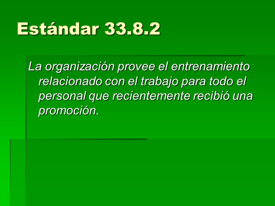 Estándar 33.8.2 La organización provee el entrenamiento relacionado con el trabajo para todo el personal que recientemente recibió una promoción.