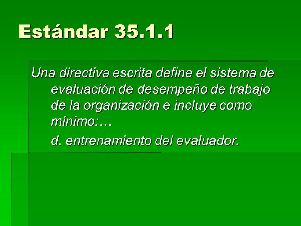 Estándar 35.1.1 Una directiva escrita define el sistema de evaluación de desempeño de trabajo de la organización e incluye como mínimo:…