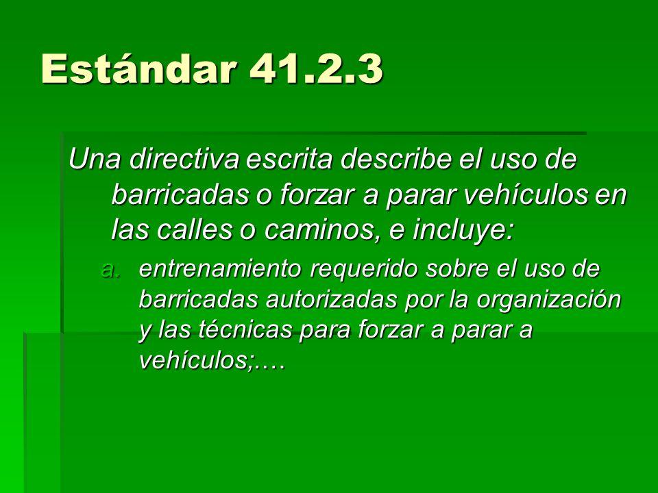 Estándar 41.2.3Una directiva escrita describe el uso de barricadas o forzar a parar vehículos en las calles o caminos, e incluye:
