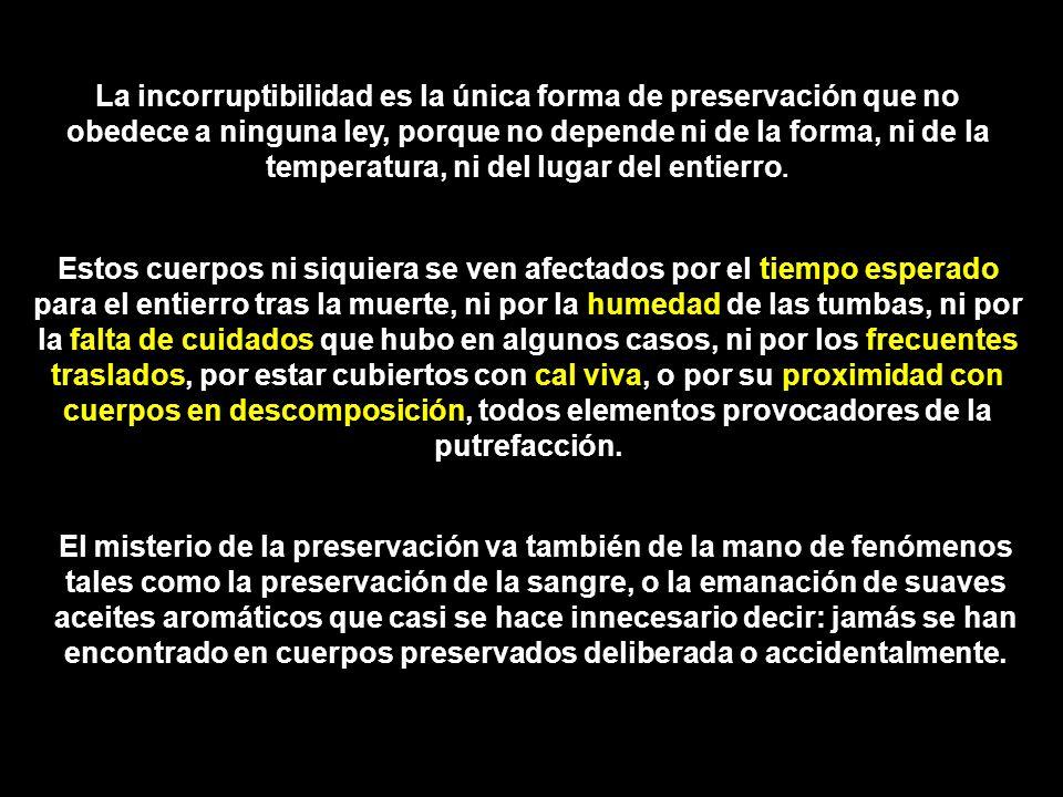 La incorruptibilidad es la única forma de preservación que no obedece a ninguna ley, porque no depende ni de la forma, ni de la temperatura, ni del lugar del entierro.