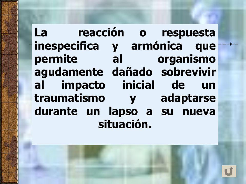 La reacción o respuesta inespecifica y armónica que permite al organismo agudamente dañado sobrevivir al impacto inicial de un traumatismo y adaptarse durante un lapso a su nueva situación.