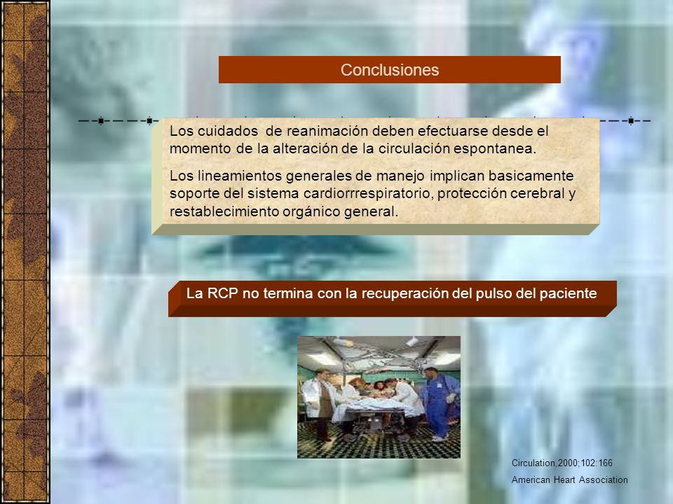 Conclusiones Los cuidados de reanimación deben efectuarse desde el momento de la alteración de la circulación espontanea.