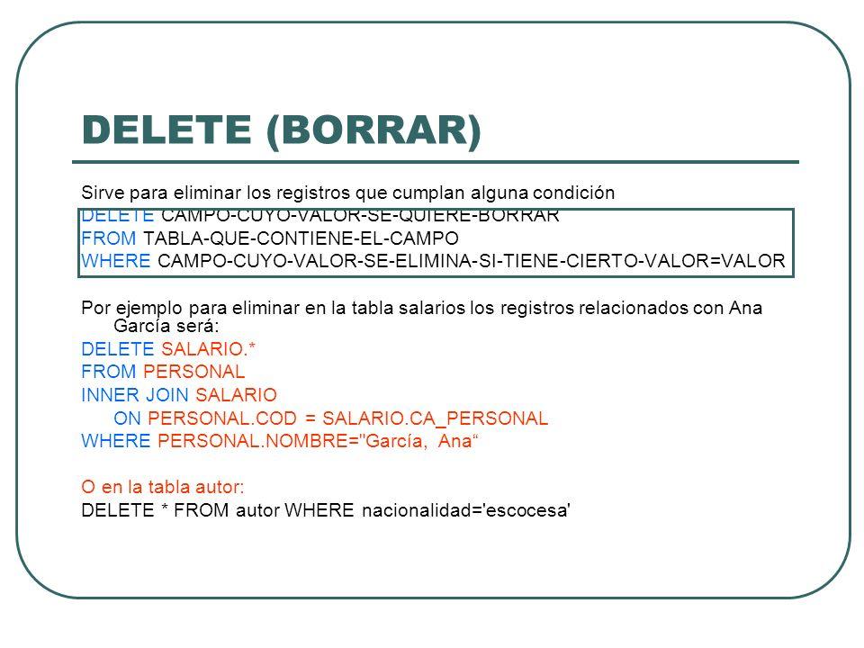 DELETE (BORRAR) Sirve para eliminar los registros que cumplan alguna condición. DELETE CAMPO-CUYO-VALOR-SE-QUIERE-BORRAR.