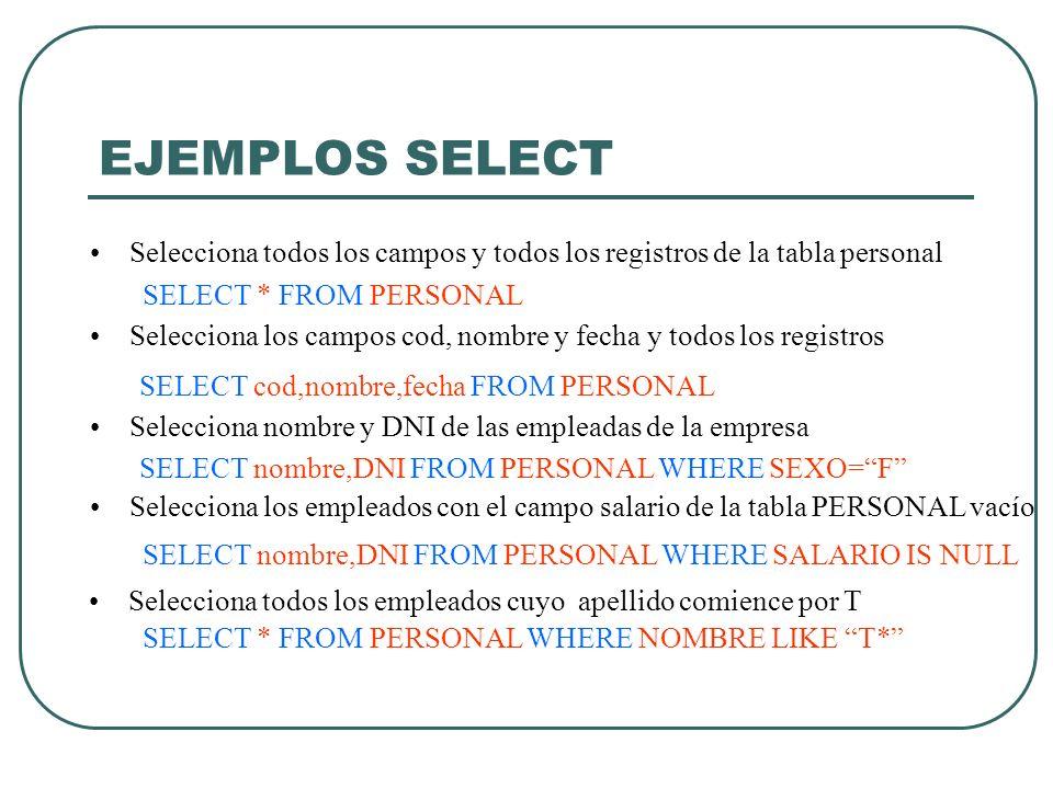 EJEMPLOS SELECT Selecciona todos los campos y todos los registros de la tabla personal. SELECT * FROM PERSONAL.