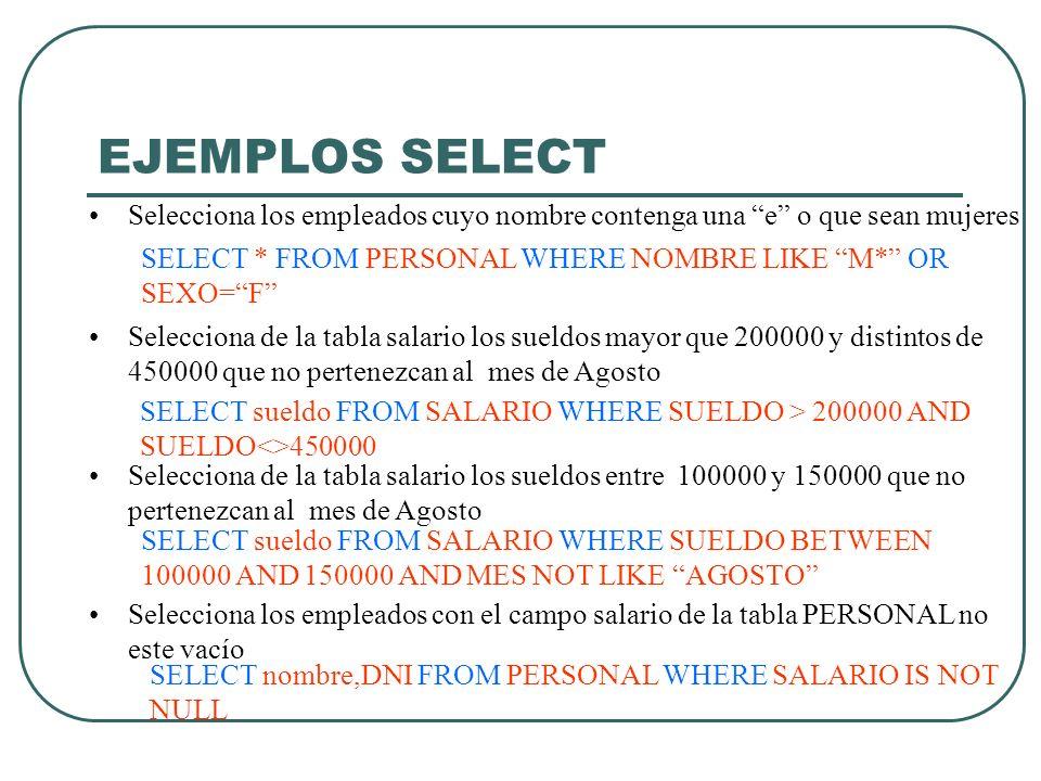 EJEMPLOS SELECT Selecciona los empleados cuyo nombre contenga una e o que sean mujeres. SELECT * FROM PERSONAL WHERE NOMBRE LIKE M* OR SEXO= F