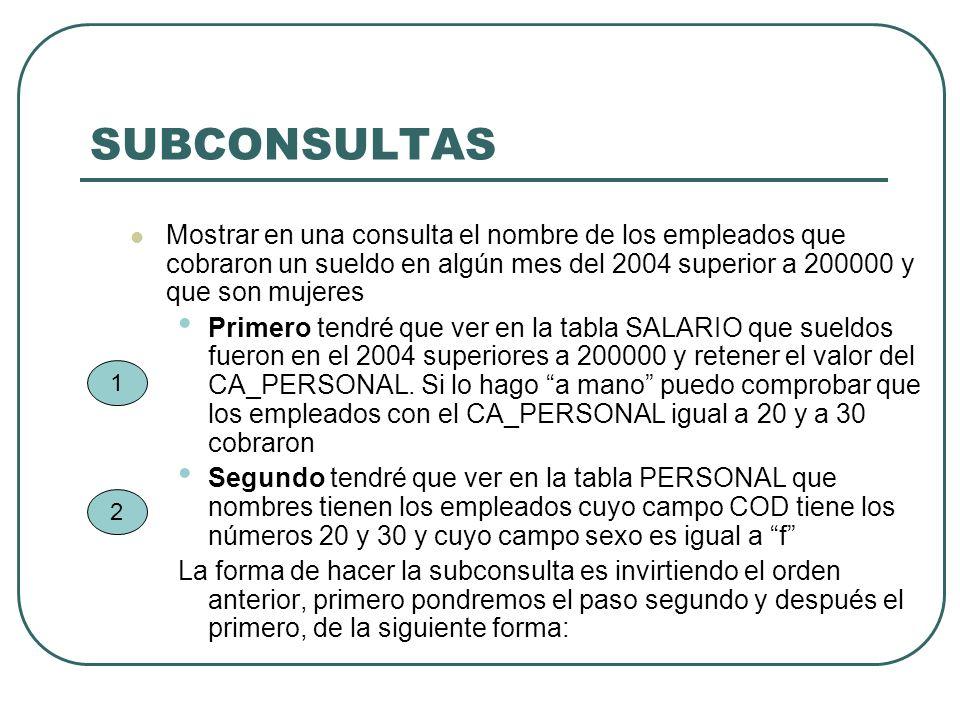 SUBCONSULTAS Mostrar en una consulta el nombre de los empleados que cobraron un sueldo en algún mes del 2004 superior a 200000 y que son mujeres.