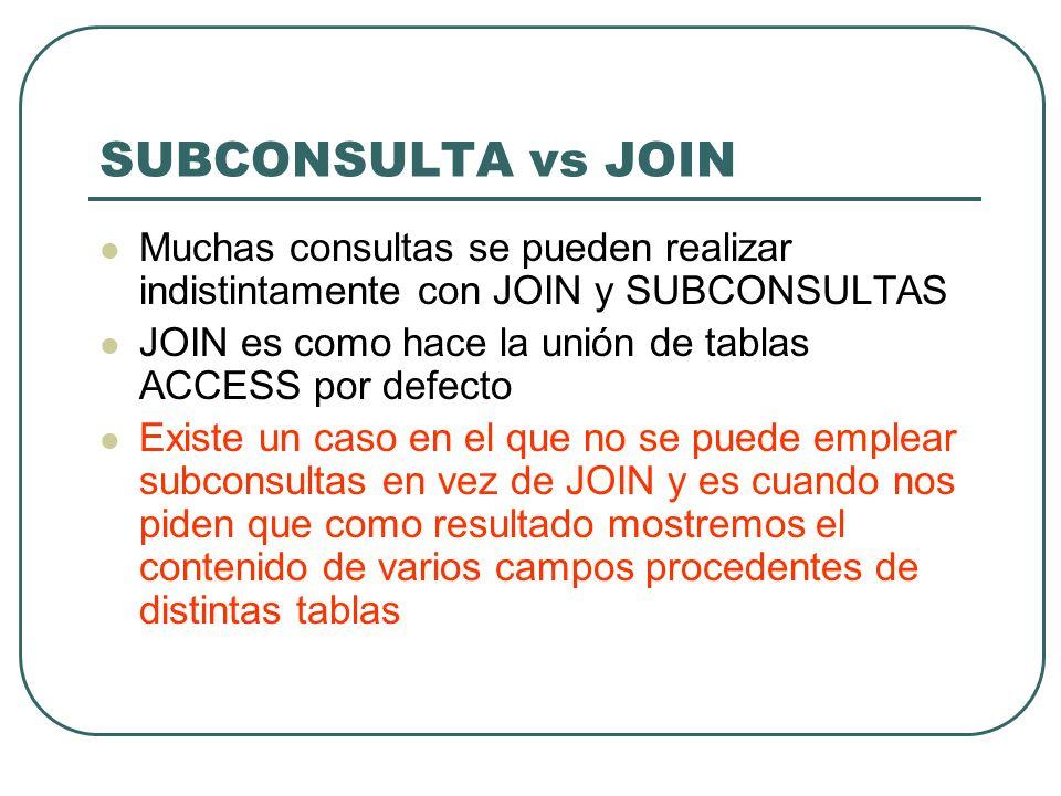 SUBCONSULTA vs JOIN Muchas consultas se pueden realizar indistintamente con JOIN y SUBCONSULTAS.