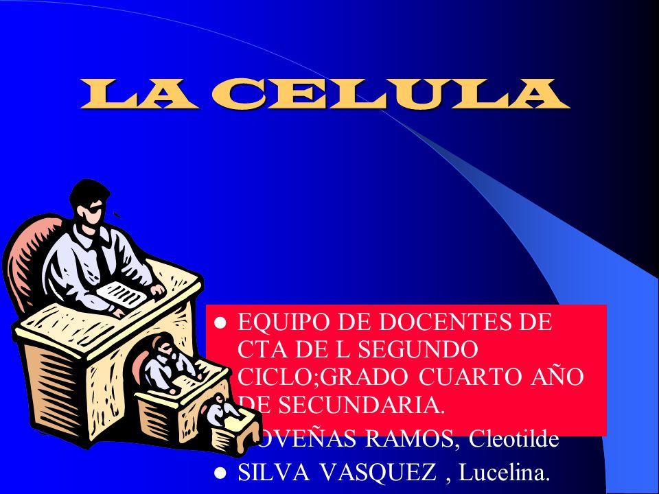LA CELULAEQUIPO DE DOCENTES DE CTA DE L SEGUNDO CICLO;GRADO CUARTO AÑO DE SECUNDARIA. COVEÑAS RAMOS, Cleotilde.