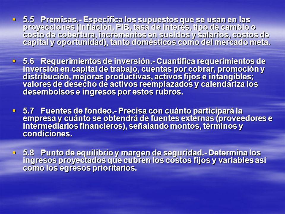 5.5 Premisas.- Especifica los supuestos que se usan en las proyecciones (inflación, PIB, tasa de interés, tipo de cambio o costo de cobertura, incrementos en sueldos y salarios, costos de capital y oportunidad), tanto domésticos como del mercado meta.
