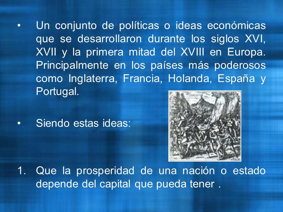 Un conjunto de políticas o ideas económicas que se desarrollaron durante los siglos XVI, XVII y la primera mitad del XVIII en Europa. Principalmente en los países más poderosos como Inglaterra, Francia, Holanda, España y Portugal.