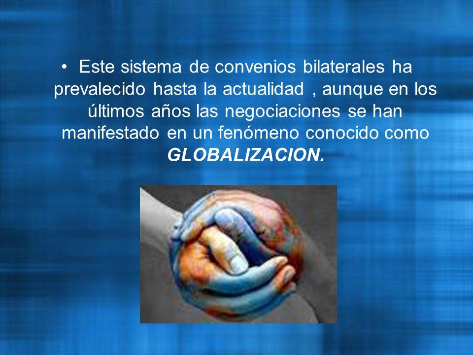 Este sistema de convenios bilaterales ha prevalecido hasta la actualidad , aunque en los últimos años las negociaciones se han manifestado en un fenómeno conocido como GLOBALIZACION.