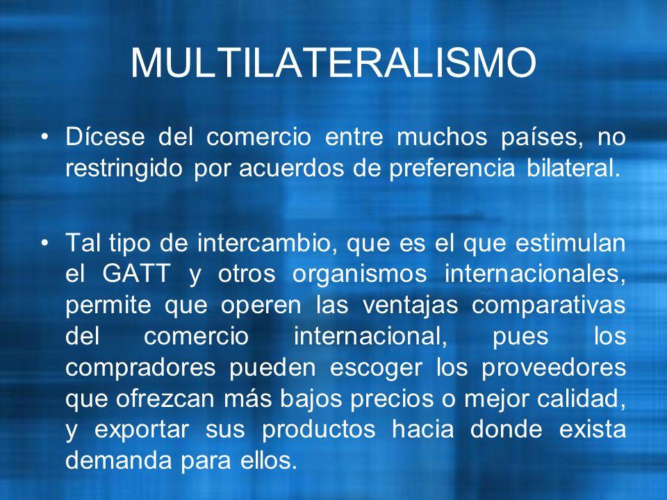 MULTILATERALISMO Dícese del comercio entre muchos países, no restringido por acuerdos de preferencia bilateral.