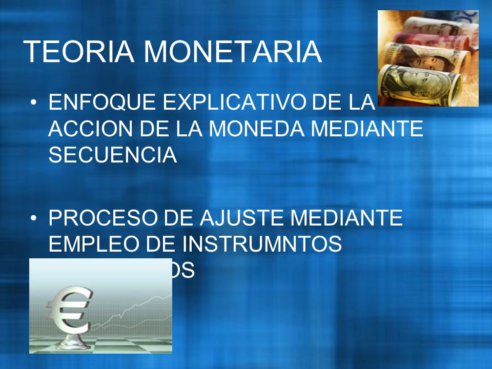 TEORIA MONETARIA ENFOQUE EXPLICATIVO DE LA ACCION DE LA MONEDA MEDIANTE SECUENCIA.