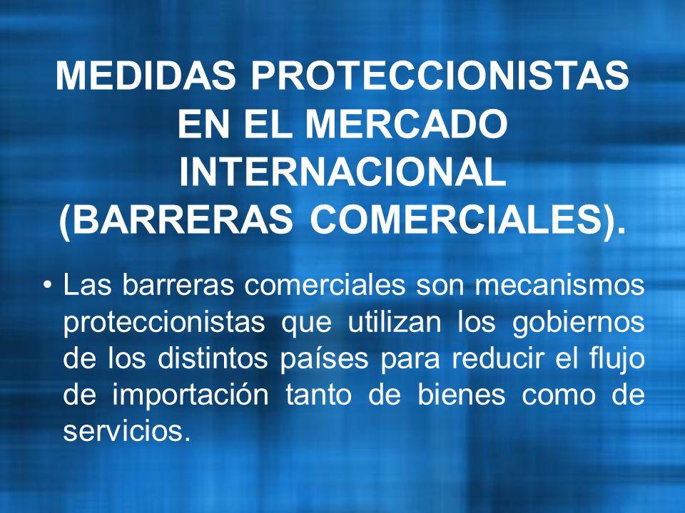 MEDIDAS PROTECCIONISTAS EN EL MERCADO INTERNACIONAL (BARRERAS COMERCIALES).