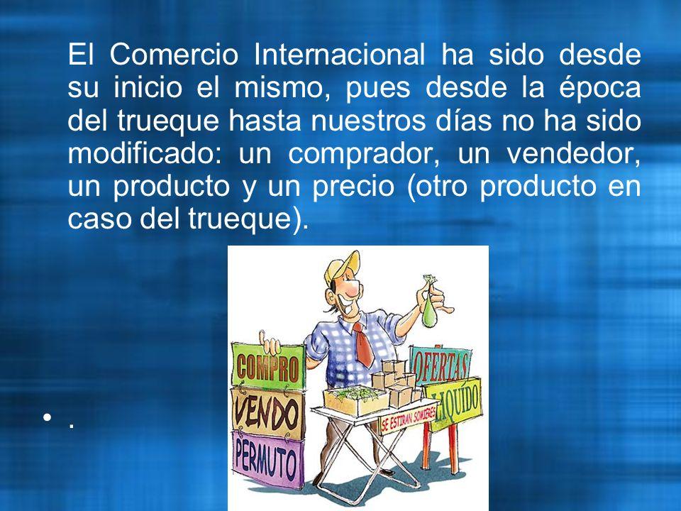 El Comercio Internacional ha sido desde su inicio el mismo, pues desde la época del trueque hasta nuestros días no ha sido modificado: un comprador, un vendedor, un producto y un precio (otro producto en caso del trueque).