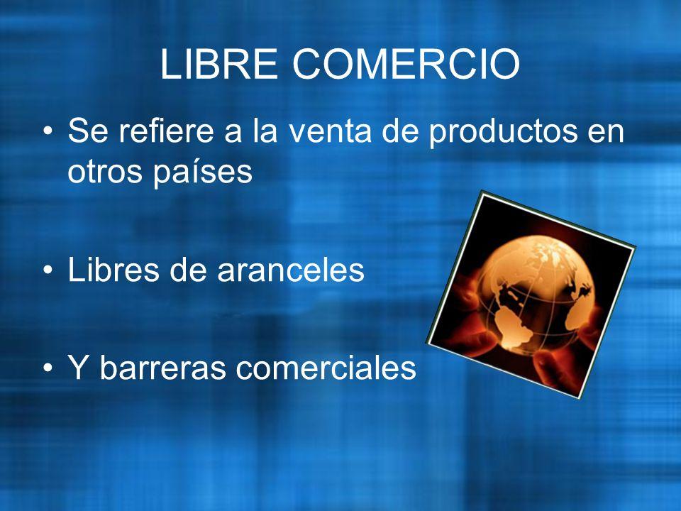 LIBRE COMERCIO Se refiere a la venta de productos en otros países