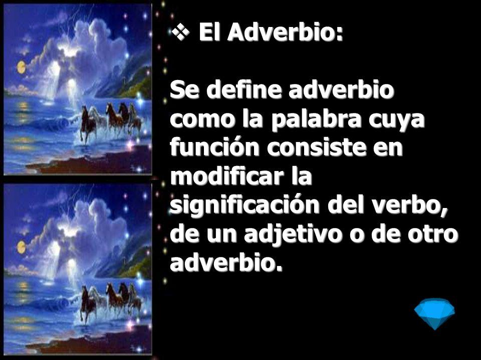 El Adverbio:Se define adverbio como la palabra cuya función consiste en modificar la significación del verbo, de un adjetivo o de otro adverbio.