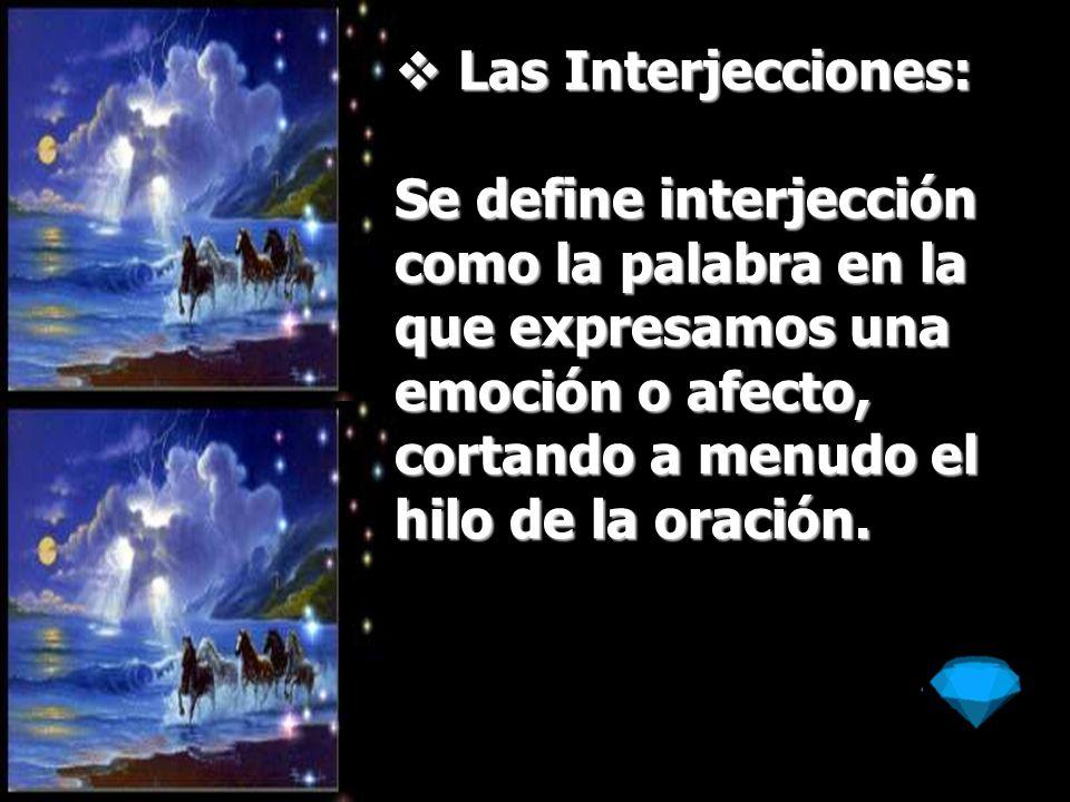 Las Interjecciones:Se define interjección como la palabra en la que expresamos una emoción o afecto, cortando a menudo el hilo de la oración.