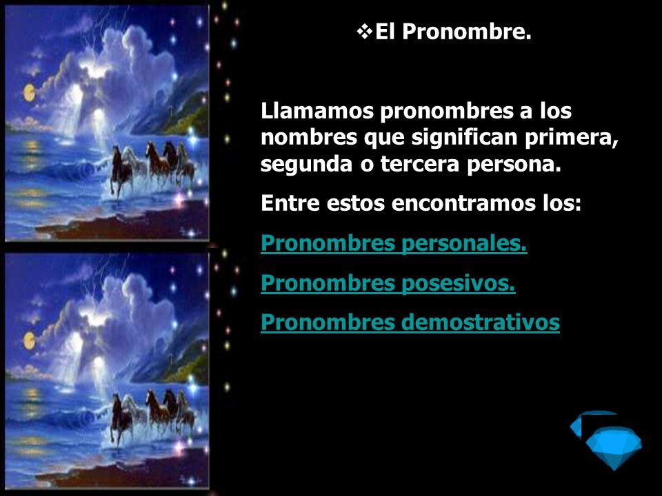 El Pronombre.Llamamos pronombres a los nombres que significan primera, segunda o tercera persona. Entre estos encontramos los: