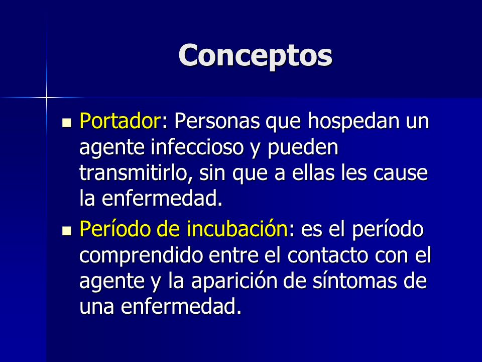 Conceptos Portador: Personas que hospedan un agente infeccioso y pueden transmitirlo, sin que a ellas les cause la enfermedad.
