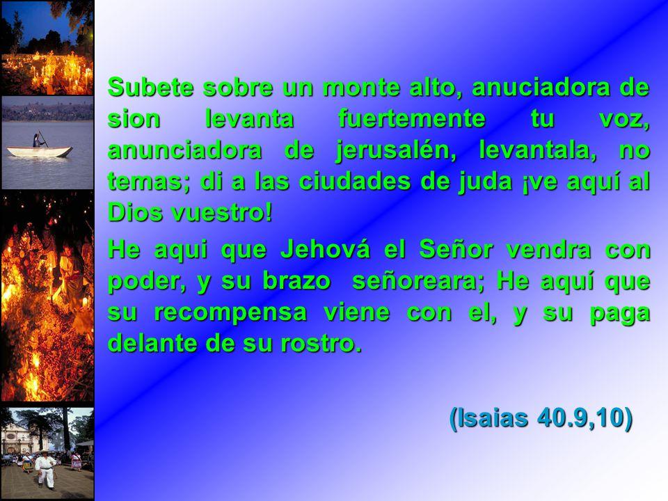 Subete sobre un monte alto, anuciadora de sion levanta fuertemente tu voz, anunciadora de jerusalén, levantala, no temas; di a las ciudades de juda ¡ve aquí al Dios vuestro!