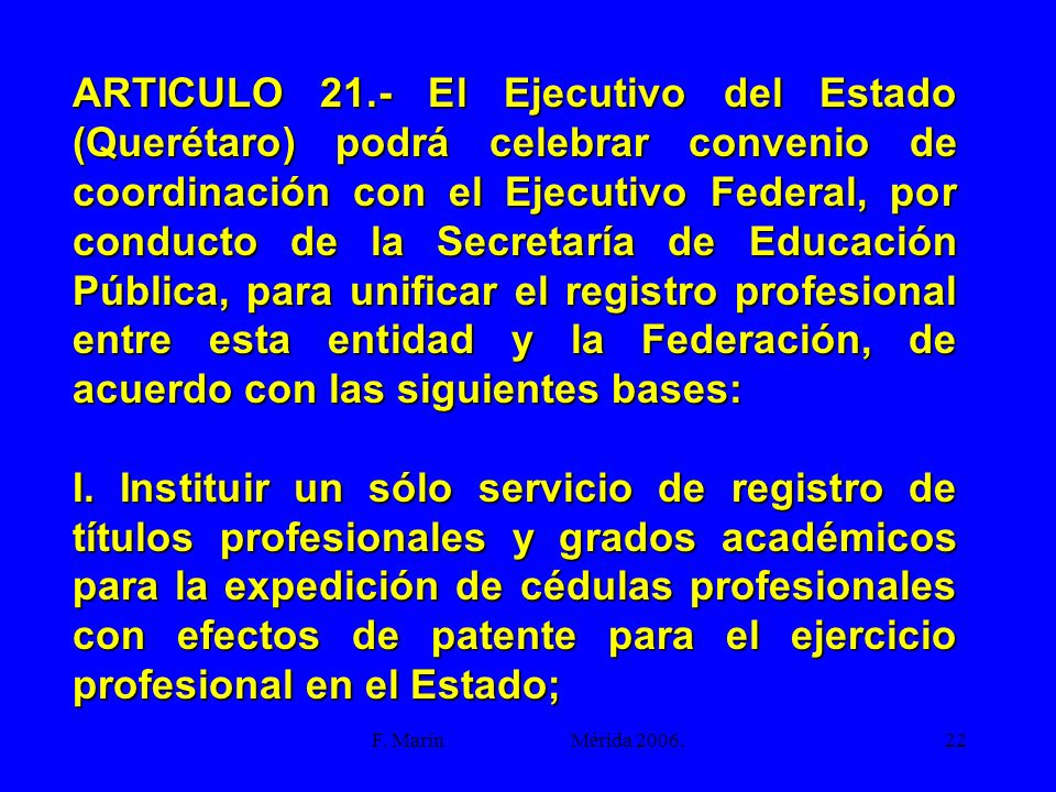 ARTICULO 21.- El Ejecutivo del Estado (Querétaro) podrá celebrar convenio de coordinación con el Ejecutivo Federal, por conducto de la Secretaría de Educación Pública, para unificar el registro profesional entre esta entidad y la Federación, de acuerdo con las siguientes bases: