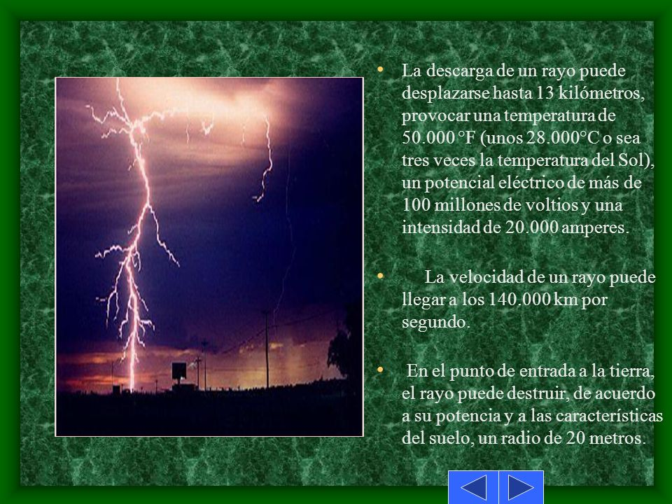La descarga de un rayo puede desplazarse hasta 13 kilómetros, provocar una temperatura de 50.000 °F (unos 28.000°C o sea tres veces la temperatura del Sol), un potencial eléctrico de más de 100 millones de voltios y una intensidad de 20.000 amperes.