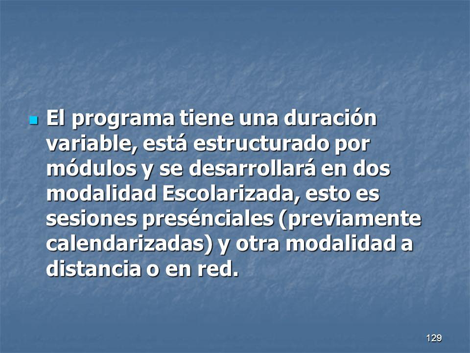 El programa tiene una duración variable, está estructurado por módulos y se desarrollará en dos modalidad Escolarizada, esto es sesiones presénciales (previamente calendarizadas) y otra modalidad a distancia o en red.