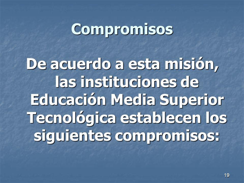 Compromisos De acuerdo a esta misión, las instituciones de Educación Media Superior Tecnológica establecen los siguientes compromisos: