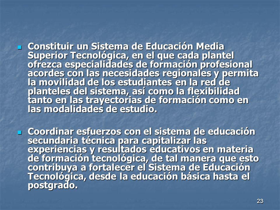 Constituir un Sistema de Educación Media Superior Tecnológica, en el que cada plantel ofrezca especialidades de formación profesional acordes con las necesidades regionales y permita la movilidad de los estudiantes en la red de planteles del sistema, así como la flexibilidad tanto en las trayectorias de formación como en las modalidades de estudio.